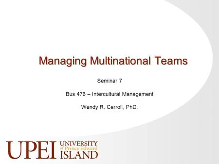 Seminar 7 Bus 476 – Intercultural Management Wendy R. Carroll, PhD. Managing Multinational Teams.
