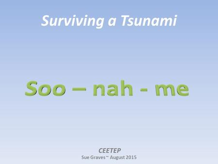 Surviving a Tsunami CEETEP Sue Graves ~ August 2015.