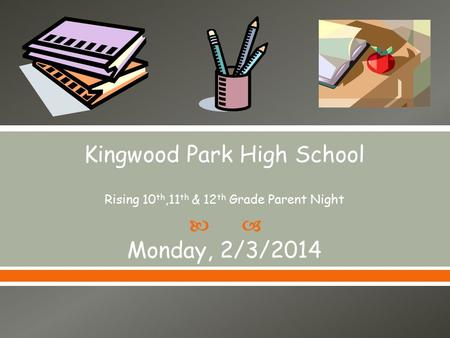  Kingwood Park High School Rising 10 th,11 th & 12 th Grade Parent Night Monday, 2/3/2014.