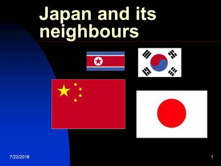 7/22/20161 Japan and its neighbours. 7/22/20162 What do you know about China & Korea? Think about it. Write down your answer. Pair. Find a partner. Share.