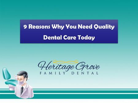 9 Reasons Why You Need Quality Dental Care Today.