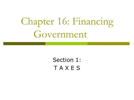Chapter 16: Financing Government Section 1: T A X E S.