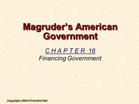 Copyright, 2000 © Prentice Hall Magruder's American Government C H A P T E R 16 Financing Government.