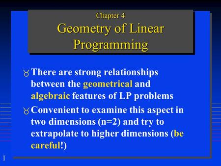 1 Chapter 4 Geometry of Linear Programming  There are strong relationships between the geometrical and algebraic features of LP problems  Convenient.