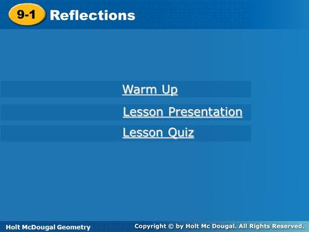 Holt McDougal Geometry 9-1 Reflections 9-1 Reflections Holt Geometry Warm Up Warm Up Lesson Presentation Lesson Presentation Lesson Quiz Lesson Quiz Holt.