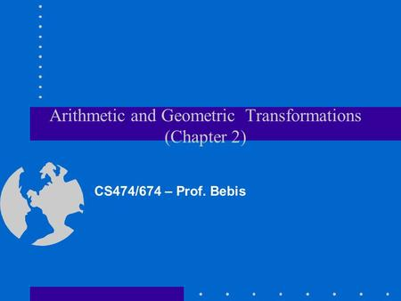 Arithmetic and Geometric Transformations (Chapter 2) CS474/674 – Prof. Bebis.