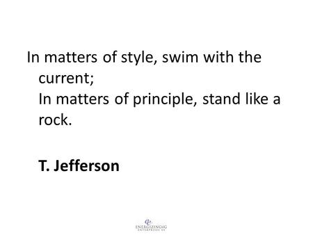 In matters of style, swim with the current; In matters of principle, stand like a rock. T. Jefferson.
