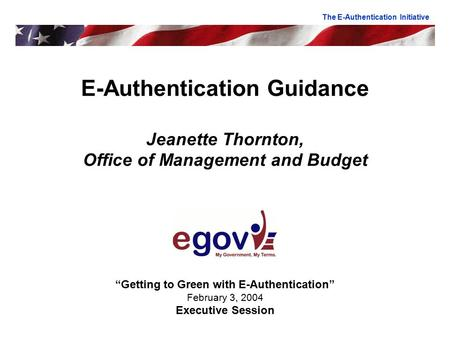 "E-Authentication Guidance Jeanette Thornton, Office of Management and Budget ""Getting to Green with E-Authentication"" February 3, 2004 Executive Session."