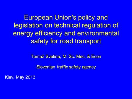 European Union's policy and legislation on technical regulation of energy efficiency and environmental safety for road transport Tomaž Svetina, M. Sc.