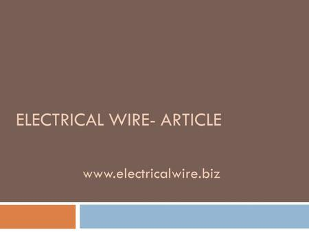 ELECTRICAL WIRE- ARTICLE www.electricalwire.biz.  Electrical wire in a term used to describe insulated conductors employed to deliver electricity. The.