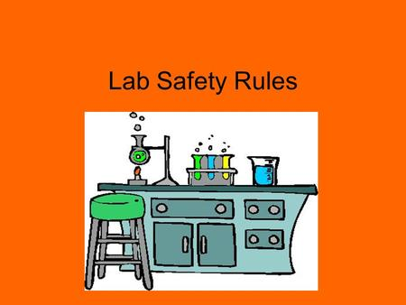 Lab Safety Rules. 1.Never perform unauthorized experiments or use any equipment or instruments without proper instructions. 2.Follow all written and verbal.