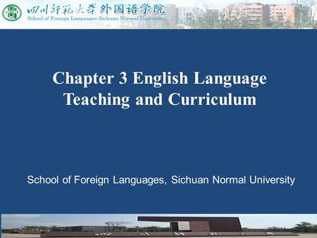 School of Foreign Languages, Sichuan Normal University Chapter 3 English Language Teaching and Curriculum.
