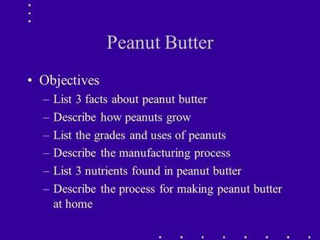 Peanut Butter Objectives –List 3 facts about peanut butter –Describe how peanuts grow –List the grades and uses of peanuts –Describe the manufacturing.