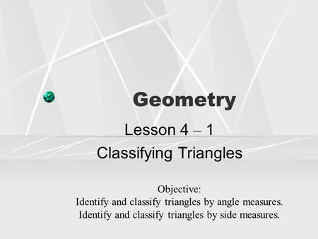 Geometry Lesson 4 – 1 Classifying Triangles Objective: Identify and classify triangles by angle measures. Identify and classify triangles by side measures.
