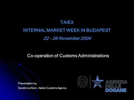 TAIEX INTERNAL MARKET WEEK IN BUDAPEST 22 - 26 November 2004 Co-operation of Customs Administrations Presentation by: Sandro Le Noci – Italian Customs.
