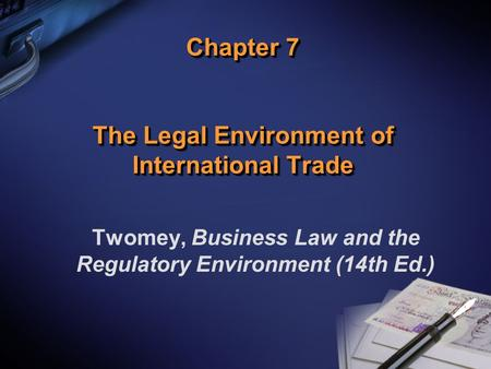 Chapter 7 The Legal Environment of International Trade Twomey, Business Law and the Regulatory Environment (14th Ed.)