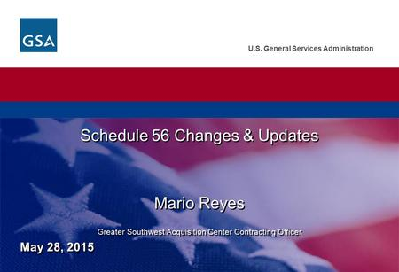 U.S. General Services Administration Schedule 56 Changes & Updates Mario Reyes Greater Southwest Acquisition Center Contracting Officer Schedule 56 Changes.