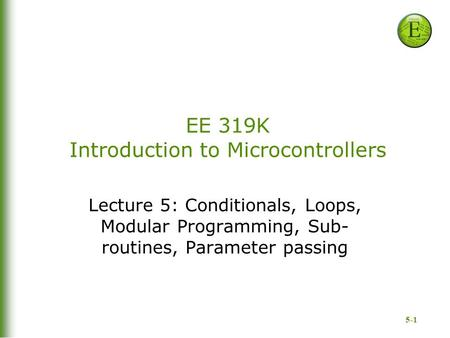 5-1 EE 319K Introduction to Microcontrollers Lecture 5: Conditionals, Loops, Modular Programming, Sub- routines, Parameter passing.