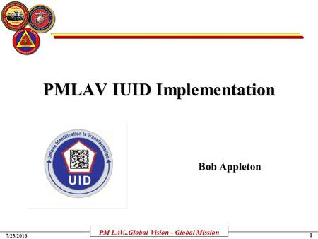 PM LAV...Global Vision - Global Mission 1 7/23/2016 PMLAV IUID Implementation Bob Appleton.