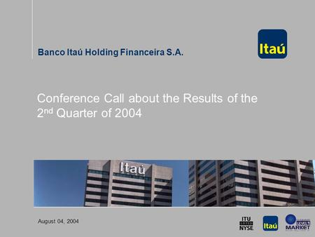 Conference Call about the Results of the 2 nd Quarter of 2004 Banco Itaú Holding Financeira S.A. August 04, 2004 Conference Call about the Results of the.