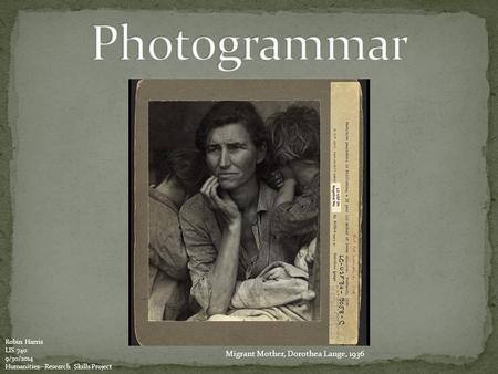 Migrant Mother, Dorothea Lange, 1936 Robin Harris LIS 740 9/30/2014 Humanities--Research Skills Project.