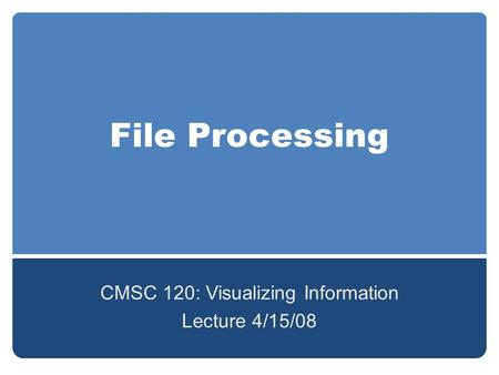 File Processing CMSC 120: Visualizing Information Lecture 4/15/08.