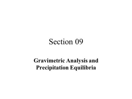 Section 09 Gravimetric Analysis and Precipitation Equilibria.