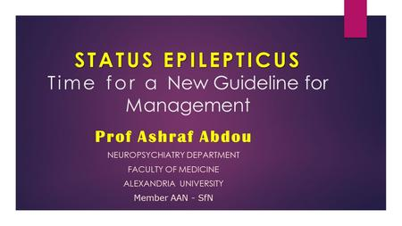 STATUS EPILEPTICUS STATUS EPILEPTICUS Time for a New Guideline for Management Prof Ashraf Abdou NEUROPSYCHIATRY DEPARTMENT FACULTY OF MEDICINE ALEXANDRIA.