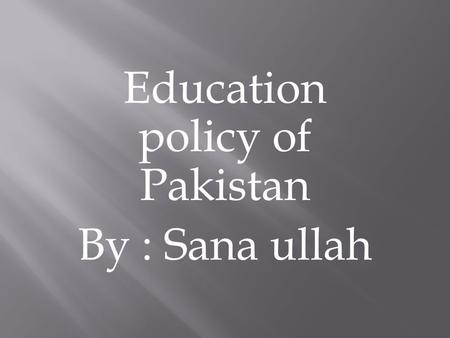 Education policy of Pakistan By : Sana ullah.  What is education policy?  Goals of education policy  Different education policies of Pakistan  Pakistan.