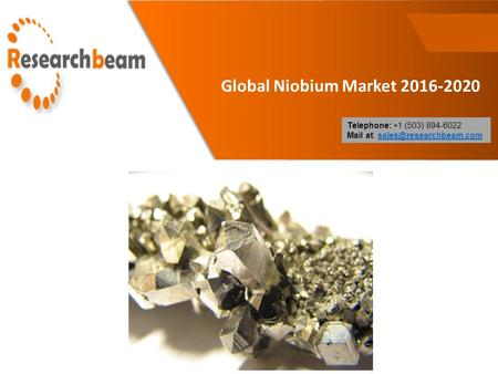 Global Niobium Market 2016-2020 Telephone: +1 (503) 894-6022 Mail at: