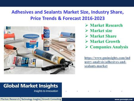 © 2016 Global Market Insights. All Rights Reserved www.gminsigts.com Adhesives and Sealants Market Size, Industry Share, Price Trends & Forecast 2016-2023.