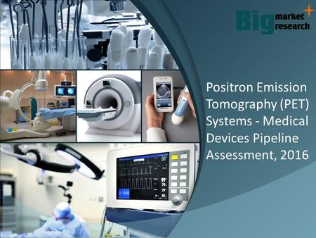 Positron Emission Tomography (PET) Systems - Medical Devices Pipeline Assessment, 2016