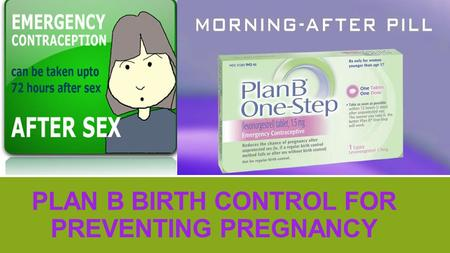 PLAN B BIRTH CONTROL FOR PREVENTING PREGNANCY. ▪ Plan B is known as emergency birth control for women who have had failed contraceptive use or unprotected.
