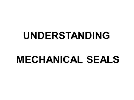"UNDERSTANDING MECHANICAL SEALS. INTRODUCTION Since their inception, mechanical seals have carried with them a mystique of ""Gee Whiz"", bizarre, physics."