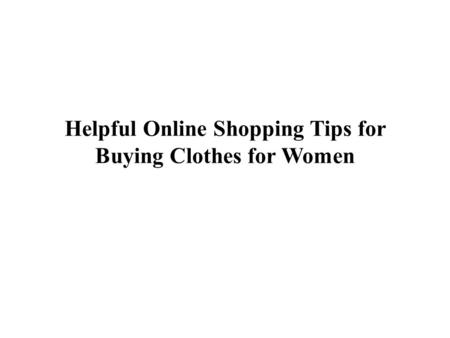 Helpful Online Shopping Tips for Buying Clothes for Women.