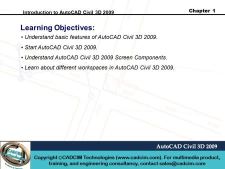 Chapter 1 Introduction to AutoCAD Civil 3D 2009 Learning Objectives: Understand basic features of AutoCAD Civil 3D 2009. Start AutoCAD Civil 3D 2009. Understand.
