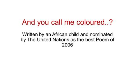 And you call me coloured..? Written by an African child and nominated by The United Nations as the best Poem of 2006.