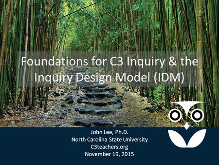 Foundations for C3 Inquiry & the Inquiry Design Model (IDM) John Lee, Ph.D. North Carolina State University C3teachers.org November 19, 2015 John Lee,