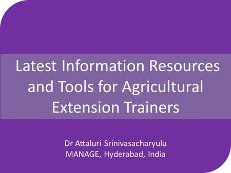 Latest Information Resources and Tools for Agricultural Extension Trainers by Dr Attaluri Srinivasacharyulu MANAGE, Hyderabad, India.