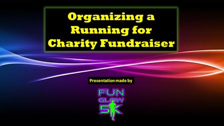 Organizing a Running for Charity Fundraiser Presentation made by.
