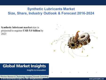 © 2016 Global Market Insights, Inc. USA. All Rights Reserved www.gminsights.com Synthetic Lubricants Market Size, Share, Industry Outlook & Forecast 2016-2024.