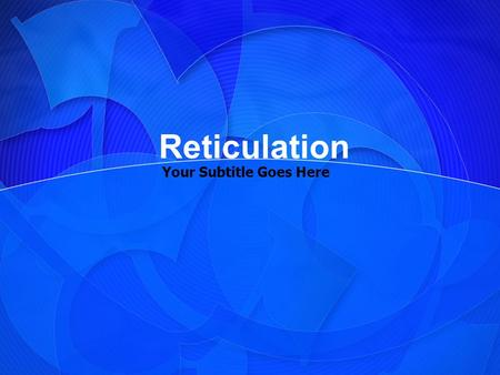Your Subtitle Goes Here Reticulation. Your Topic Goes Here Your subtopic goes here.
