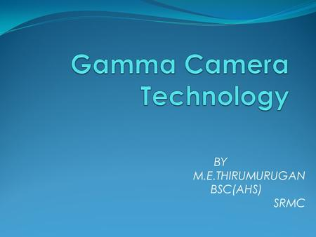 BY M.E.THIRUMURUGAN BSC(AHS) . Gamma Camera Developed by Hal Anger in 1957 therefore also called Anger camera An electronic device that detects gamma.