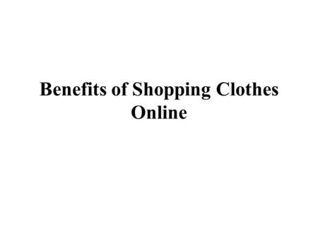 Benefits of Shopping Clothes Online. Attitude varies across human personalities. Some guys do not like to shop - they dislike going out to the brick and.