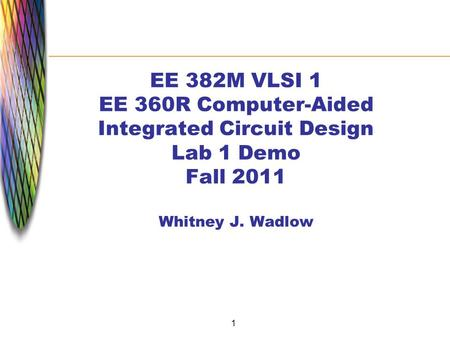 1 EE 382M VLSI 1 EE 360R Computer-Aided Integrated Circuit Design Lab 1 Demo Fall 2011 Whitney J. Wadlow.