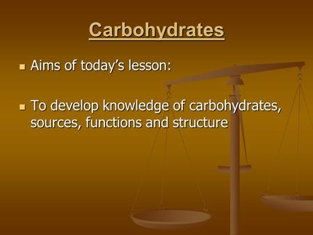 Carbohydrates Aims of today's lesson: Aims of today's lesson: To develop knowledge of carbohydrates, sources, functions and structure To develop knowledge.