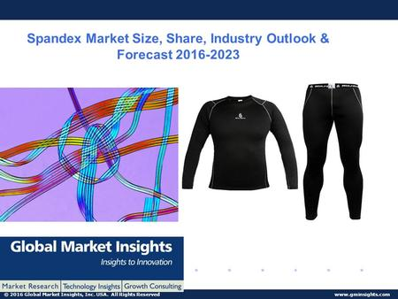 © 2016 Global Market Insights, Inc. USA. All Rights Reserved www.gminsights.com Spandex Market Size, Share, Industry Outlook & Forecast 2016-2023.
