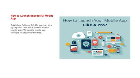 How to Launch Successful Mobile App Twistfuture Software Pvt. Ltd provides step by step how to launch successful mobile mobile apps. We provide mobile.