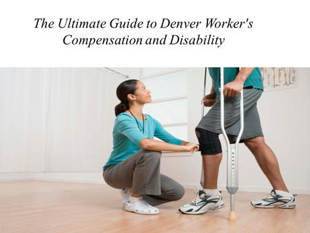 The Ultimate Guide to Denver Worker's Compensation and Disability.