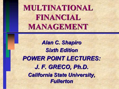 MULTINATIONAL FINANCIAL MANAGEMENT Alan C. Shapiro Sixth Edition POWER POINT LECTURES: J. F. GRECO, Ph.D. California State University, Fullerton.